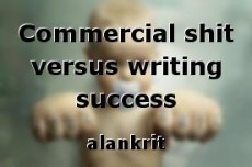 Commercial shit versus writing success