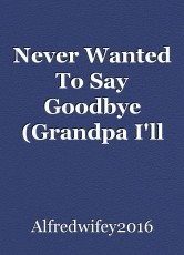 Never Wanted To Say Goodbye (Grandpa I'll Always Remember You)
