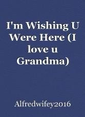 I'm Wishing U Were Here (I love u Grandma)