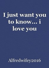 I just want you to know... i love you