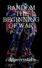 RANDOM -THE BEGINNING OF WAR