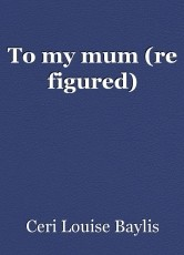 To my mum (re figured)