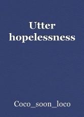 Utter hopelessness
