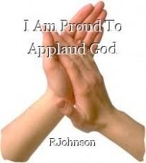I Am Proud To Applaud God