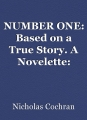 NUMBER ONE: Based on a True Story. A Novelette: