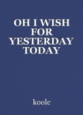 OH I WISH FOR YESTERDAY TODAY