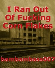 I Ran Out Of Fucking Corn Flakes