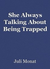 She Always Talking About Being Trapped