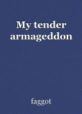 My tender armageddon