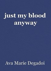 just my blood anyway