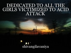 DEDICATED TO ALL THE GIRLS VICTIMIZED TO ACID ATTACK