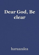 Dear God, Be clear