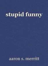 stupid funny
