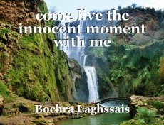 come live the innocent moment with me