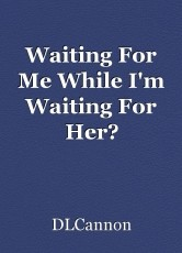 Waiting For Me While I'm Waiting For Her?