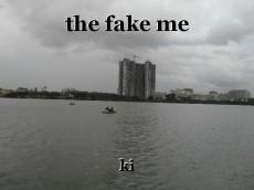the fake me