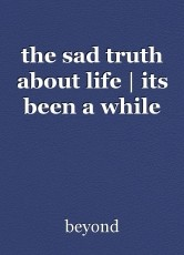 the sad truth about life | its been a while