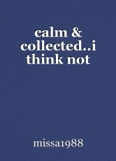 calm & collected..i think not