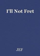 I'll Not Fret