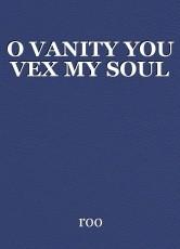 O VANITY YOU VEX MY SOUL
