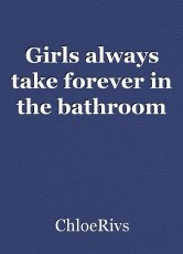 Girls always take forever in the bathroom