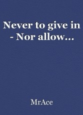 Never to give in - Nor allow...