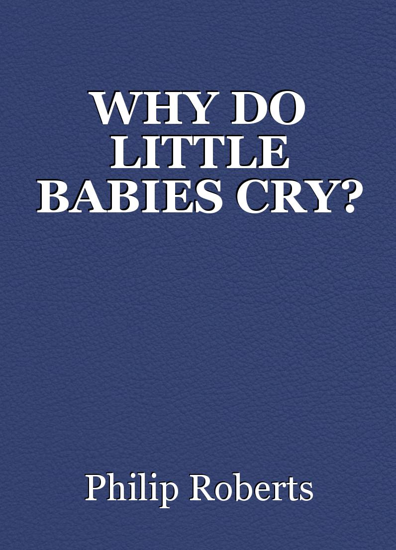 WHY DO LITTLE BABIES CRY? , Poem By Philip Roberts