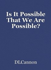 Is It Possible That We Are Possible?
