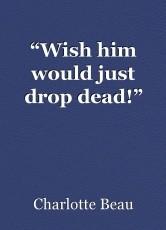 """Wish him would just drop dead!"""