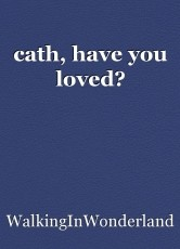 cath, have you loved?