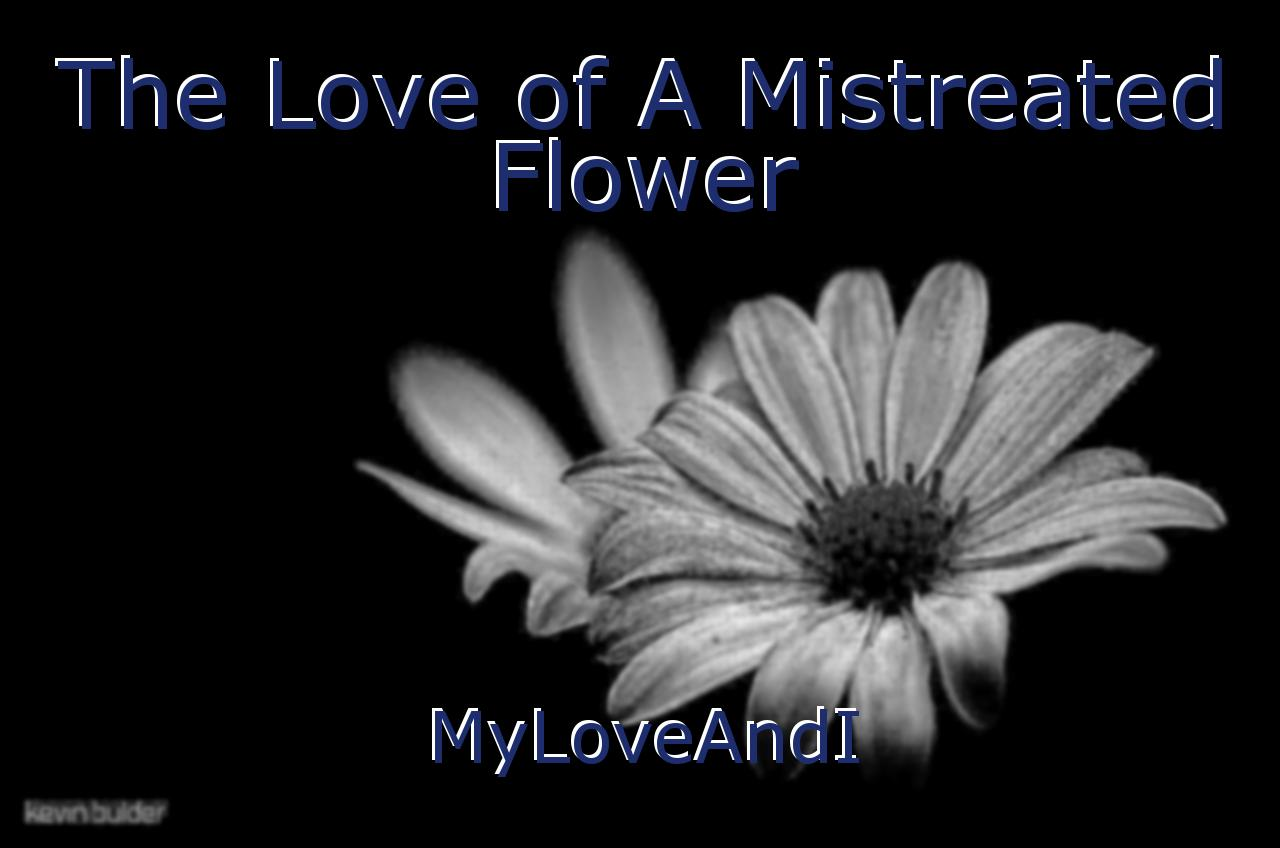 The Love Of A Mistreated Flower Poem By MyLoveAndI