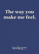 The way you make me feel.