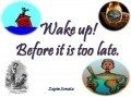 Wake up! Before it is too late.