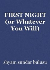 FIRST NIGHT (or Whatever You Will)