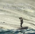 How Terrible but Amazing Life Can Be