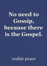 No need to Gossip, because there is the Gospel.