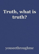 Truth, what is truth?