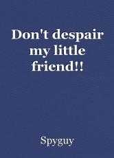 Don't despair my little friend!!