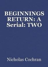 BEGINNINGS RETURN: A Serial: TWO