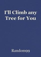 I'll Climb any Tree for You