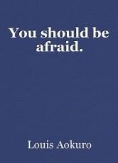 You should be afraid.