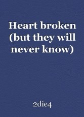 Heart broken (but they will never know)