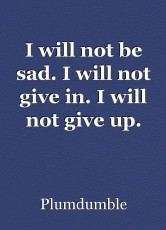 I will not be sad. I will not give in. I will not give up.