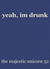 yeah, im drunk