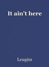 It ain't here