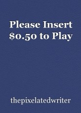 Please Insert $0.50 to Play