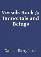 Vessels Book 3: Immortals and Beings