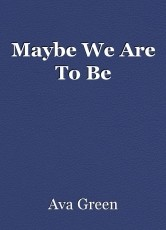Maybe We Are To Be