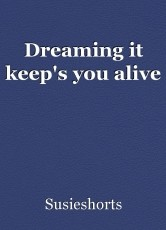 Dreaming it keep's you alive