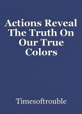 Actions Reveal The Truth On Our True Colors